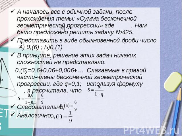 А началось все с обычной задачи, после прохождения темы: «Сумма бесконечной геометрической прогрессии» где . Нам было предложено решить задачу №425.Представить в виде обыкновенной дроби число А) 0,(6) ; Б)0,(1)В принципе, решение этих задач никаких …