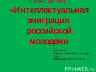 Проект на тему :«Интеллектуальная эмиграция российской молодежи Выполнили:Команд