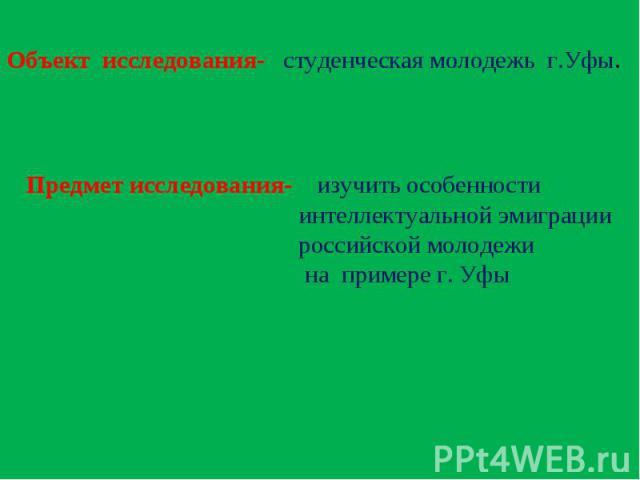 Объект исследования- студенческая молодежь г.Уфы.Предмет исследования- изучить особенности интеллектуальной эмиграции российской молодежи на примере г. Уфы