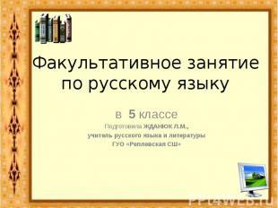 Факультативное занятиепо русскому языку в 5 классеПодготовила ЖДАНЮК Л.М.,учител