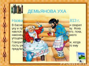 ДЕМЬЯНОВА УХА Название басни И.А.Крылова,1813 г.В басне рассказывается о том, ка