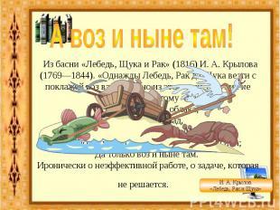 А воз и ныне там! Из басни «Лебедь, Щука и Рак» (1816) И. А. Крылова (1769—1844