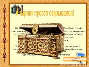 А ларчик просто открывался! Из басни «Ларчик» (1808) И. А. Крылова (1769—1844).