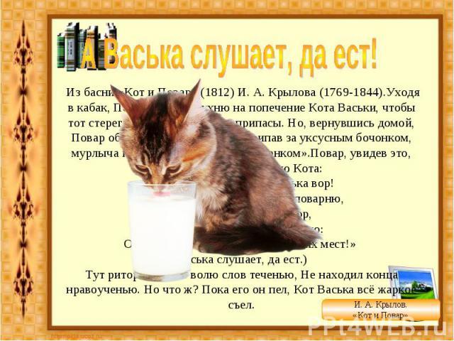 А Васька слушает, да ест! Из басни «Кот и Повар» (1812) И. А. Крылова (1769-1844).Уходя в кабак, Повар оставил кухню на попечение Кота Васьки, чтобы тот стерег от мышей съестные припасы. Но, вернувшись домой, Повар обнаруживает, что Кот, «припав за…