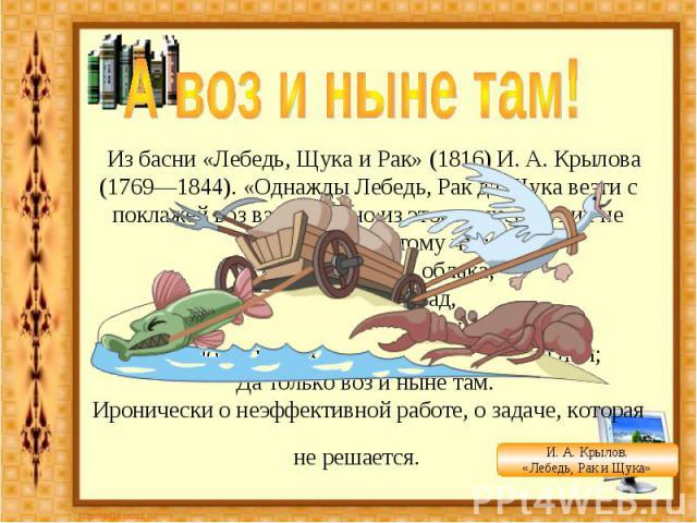 А воз и ныне там! Из басни «Лебедь, Щука и Рак» (1816) И. А. Крылова (1769—1844). «Однажды Лебедь, Рак да Щука везти с поклажей воз взялись», но из этого ничего у них не получилось, потому что:... Лебедь рвется в облака, Рак пятится назад, а Щука т…