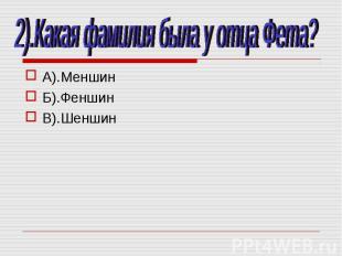 2).Какая фамилия была у отца Фета? А).МеншинБ).ФеншинВ).Шеншин
