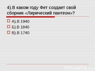 4).В каком году Фет создает свой сборник «Лирический пантеон»? А).В 1940Б).В 184