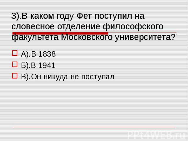 3).В каком году Фет поступил на словесное отделение философского факультета Московского университета? А).В 1838Б).В 1941В).Он никуда не поступал