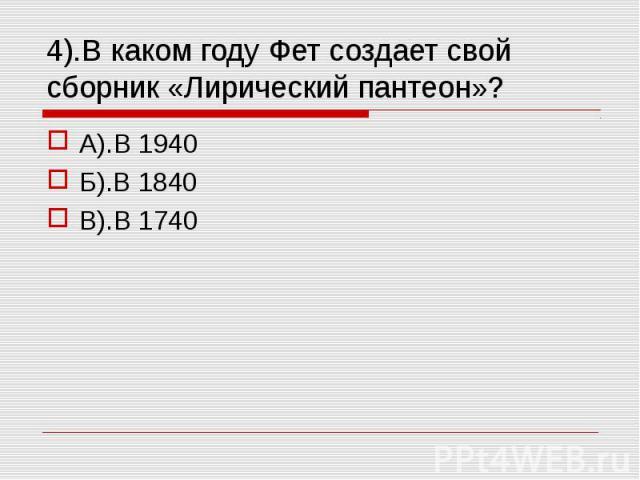 4).В каком году Фет создает свой сборник «Лирический пантеон»? А).В 1940Б).В 1840В).В 1740