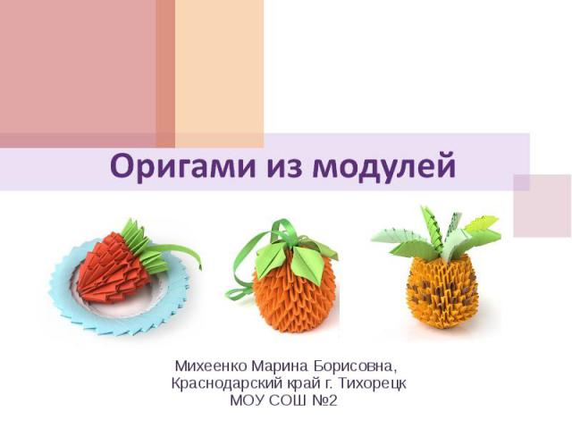 Оригами из модулей Михеенко Марина Борисовна, Краснодарский край г. ТихорецкМОУ СОШ №2