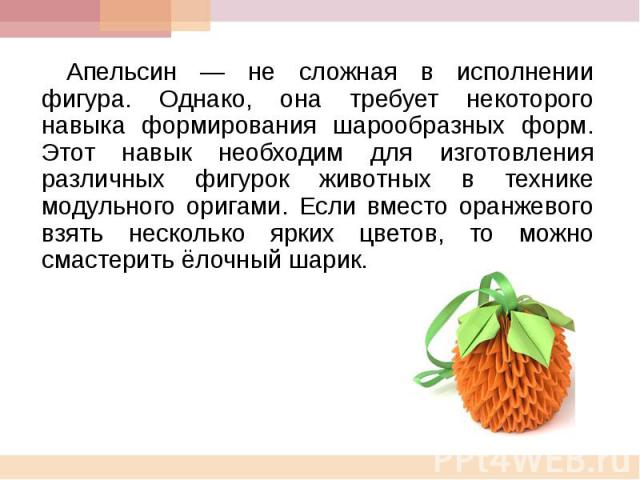 Апельсин — не сложная в исполнении фигура. Однако, она требует некоторого навыка формирования шарообразных форм. Этот навык необходим для изготовления различных фигурок животных в технике модульного оригами. Если вместо оранжевого взять несколько яр…
