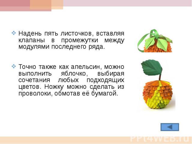 Надень пять листочков, вставляя клапаны в промежутки между модулями последнего ряда.Точно также как апельсин, можно выполнить яблочко, выбирая сочетания любых подходящих цветов. Ножку можно сделать из проволоки, обмотав её бумагой.