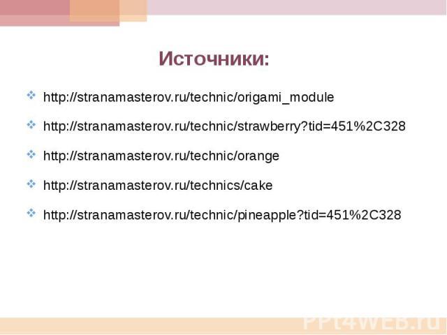 Источники: http://stranamasterov.ru/technic/origami_modulehttp://stranamasterov.ru/technic/strawberry?tid=451%2C328http://stranamasterov.ru/technic/orangehttp://stranamasterov.ru/technics/cakehttp://stranamasterov.ru/technic/pineapple?tid=451%2C328