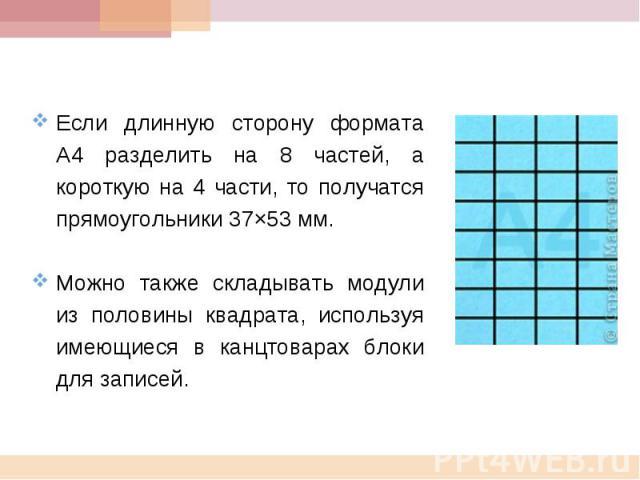 Если длинную сторону формата А4 разделить на 8 частей, а короткую на 4 части, то получатся прямоугольники 37×53 мм. Можно также складывать модули из половины квадрата, используя имеющиеся в канцтоварах блоки для записей.