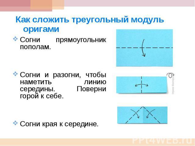 Как сложить треугольный модуль оригами Согни прямоугольник пополам.Согни и разогни, чтобы наметить линию середины. Поверни горой к себе.Согни края к середине.