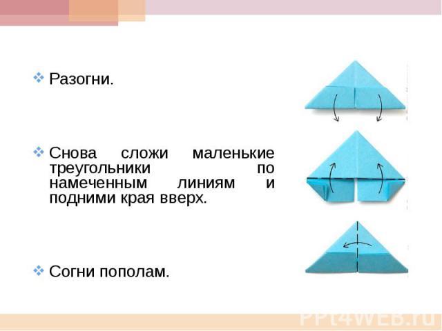 Разогни.Снова сложи маленькие треугольники по намеченным линиям и подними края вверх.Согни пополам.