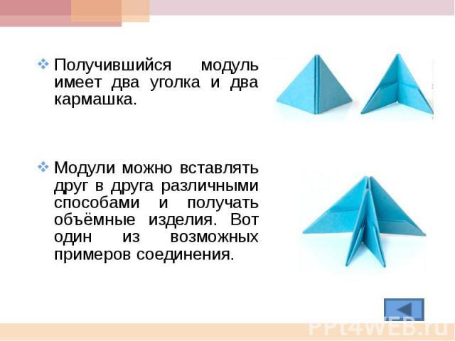 Получившийся модуль имеет два уголка и два кармашка.Модули можно вставлять друг в друга различными способами и получать объёмные изделия. Вот один из возможных примеров соединения.