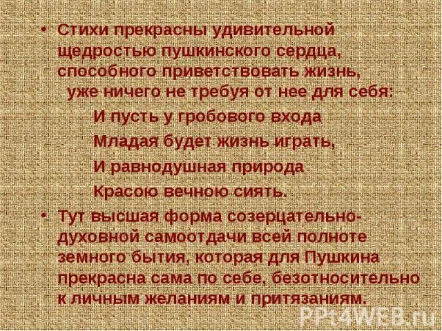 Стихи прекрасны удивительной щедростью пушкинского сердца, способного приветствовать жизнь, уже ничего не требуя от нее для себя: И пусть у гробового входа Младая будет жизнь играть, И равнодушная природа Красою вечною сиять. Тут высшая форма созерц…