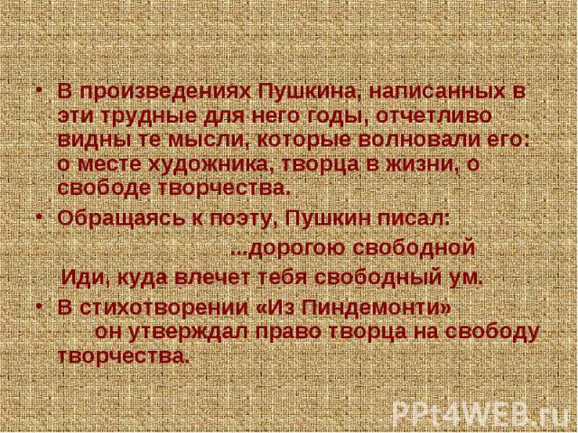 В произведениях Пушкина, написанных в эти трудные для него годы, отчетливо видны те мысли, которые волновали его: о месте художника, творца в жизни, о свободе творчества. Обращаясь к поэту, Пушкин писал: ...дорогою свободной Иди, куда влечет тебя св…