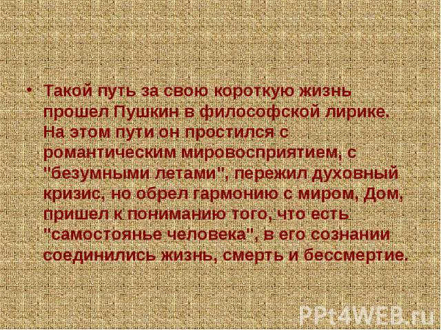 Такой путь за свою короткую жизнь прошел Пушкин в философской лирике. На этом пути он простился с романтическим мировосприятием, с