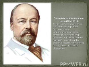 Анатолий Константинович Лядов (1855-1914).Ученик русского композитора Н.А. Римск