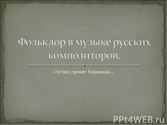 Фольклор в музыке русских композиторов. Стучит, гремит Кикимора…