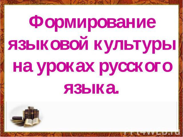 Формирование языковой культуры на уроках русского языка.