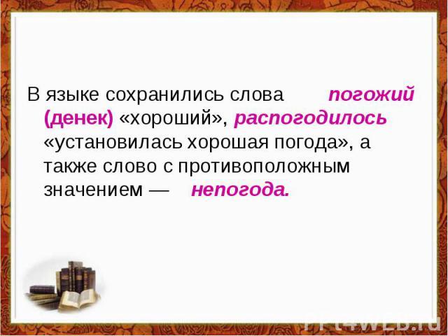В языке сохранились слова погожий (денек) «хороший», распогодилось «установилась хорошая погода», а также слово с противоположным значением — непогода.