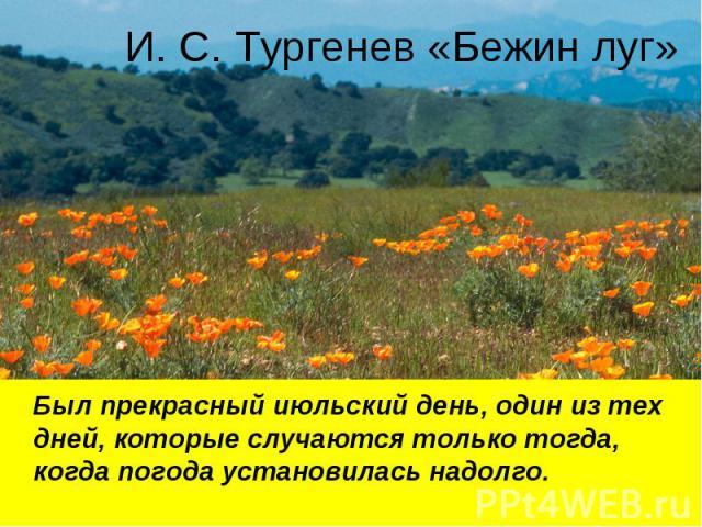 И. С. Тургенев «Бежин луг» Был прекрасный июльский день, один из тех дней, которые случаются только тогда, когда погода установилась надолго.