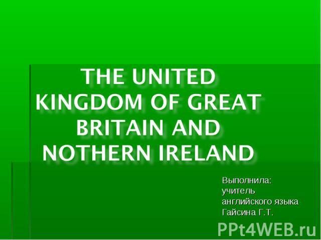 The United Kingdom of Great Britain and Northern Ireland Выполнила: учитель английского языка Гайсина Г.Т.