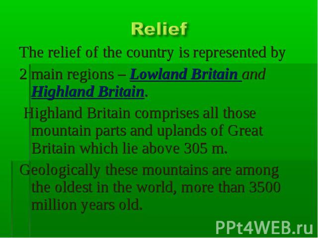 Relief The relief of the country is represented by 2 main regions – Lowland Britain and Highland Britain. Highland Britain comprises all those mountain parts and uplands of Great Britain which lie above 305 m.Geologically these mountains are among t…
