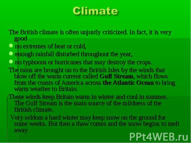Climate The British climate is often unjustly criticized. In fact, it is very good no extremes of heat or cold, enough rainfall disturbed throughout the year, no typhoons or hurricanes that may destroy the crops. The rains are brought on to the Brit…