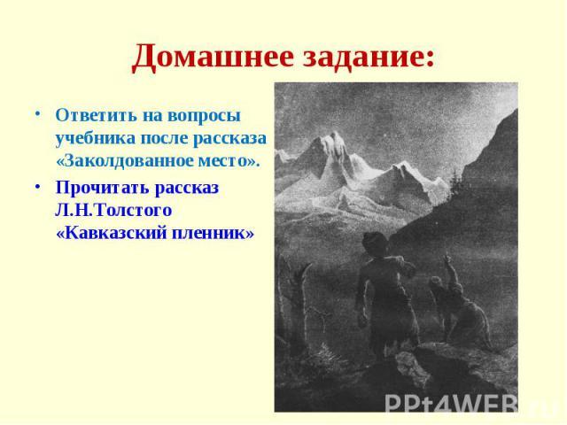 Домашнее задание: Ответить на вопросы учебника после рассказа «Заколдованное место».Прочитать рассказ Л.Н.Толстого «Кавказский пленник»