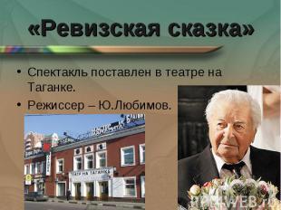 «Ревизская сказка» Спектакль поставлен в театре на Таганке.Режиссер – Ю.Любимов.