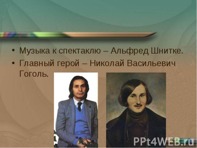 Музыка к спектаклю – Альфред Шнитке.Главный герой – Николай Васильевич Гоголь.