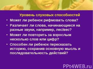 Уровень слуховых способностейМожет ли ребенок рифмовать слова? Различает ли слов