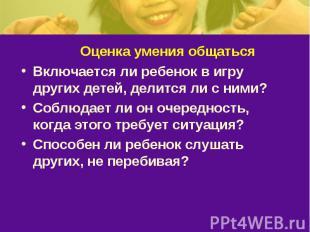 Оценка умения общатьсяВключается ли ребенок в игру других детей, делится ли с ни