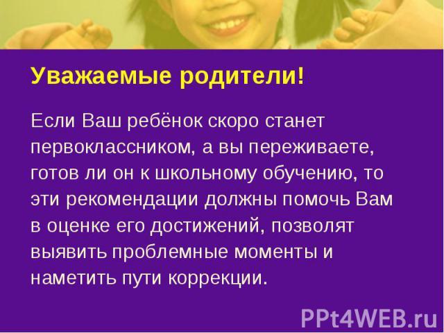 Уважаемые родители! Если Ваш ребёнок скоро станетпервоклассником, а вы переживаете,готов ли он к школьному обучению, тоэти рекомендации должны помочь Вамв оценке его достижений, позволятвыявить проблемные моменты инаметить пути коррекции.