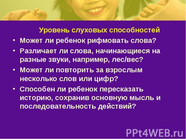 Уровень слуховых способностейМожет ли ребенок рифмовать слова? Различает ли слова, начинающиеся на разные звуки, например, лес/вес? Может ли повторить за взрослым несколько слов или цифр? Способен ли ребенок пересказать историю, сохранив основную мы…