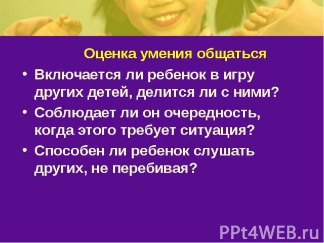 Оценка умения общатьсяВключается ли ребенок в игру других детей, делится ли с ними? Соблюдает ли он очередность, когда этого требует ситуация? Способен ли ребенок слушать других, не перебивая?