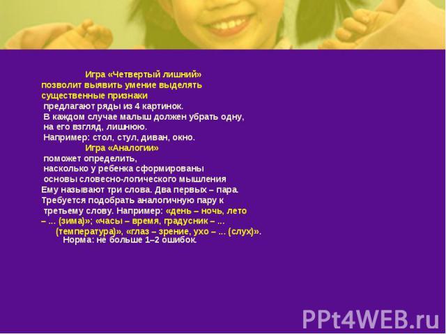 Игра «Четвертый лишний» позволит выявить умение выделятьсущественные признаки предлагают ряды из 4 картинок. В каждом случае малыш должен убрать одну, на его взгляд, лишнюю. Например: стол, стул, диван, окно. Игра «Аналогии» поможет определить, наск…