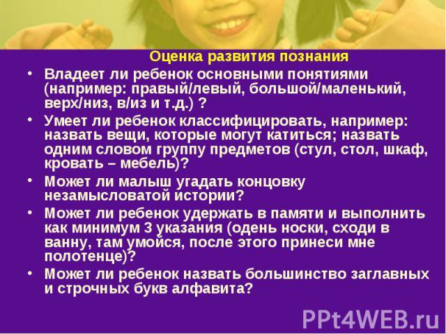 Оценка развития познанияВладеет ли ребенок основными понятиями (например: правый/левый, большой/маленький, верх/низ, в/из и т.д.) ? Умеет ли ребенок классифицировать, например: назвать вещи, которые могут катиться; назвать одним словом группу предме…