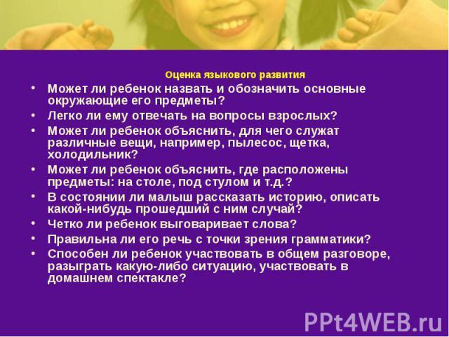 Оценка языкового развитияМожет ли ребенок назвать и обозначить основные окружающие его предметы? Легко ли ему отвечать на вопросы взрослых? Может ли ребенок объяснить, для чего служат различные вещи, например, пылесос, щетка, холодильник? Может ли р…