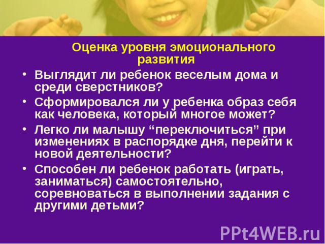 """Оценка уровня эмоционального развитияВыглядит ли ребенок веселым дома и среди сверстников? Сформировался ли у ребенка образ себя как человека, который многое может? Легко ли малышу """"переключиться"""" при изменениях в распорядке дня, перейти к новой дея…"""