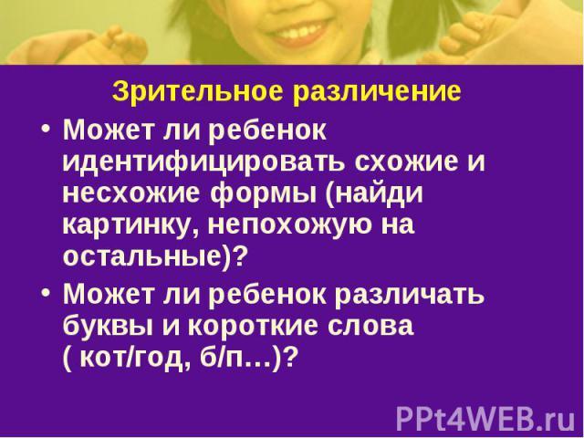 Зрительное различениеМожет ли ребенок идентифицировать схожие и несхожие формы (найди картинку, непохожую на остальные)? Может ли ребенок различать буквы и короткие слова ( кот/год, б/п…)?