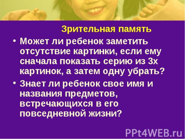 Зрительная памятьМожет ли ребенок заметить отсутствие картинки, если ему сначала показать серию из 3х картинок, а затем одну убрать? Знает ли ребенок свое имя и названия предметов, встречающихся в его повседневной жизни?