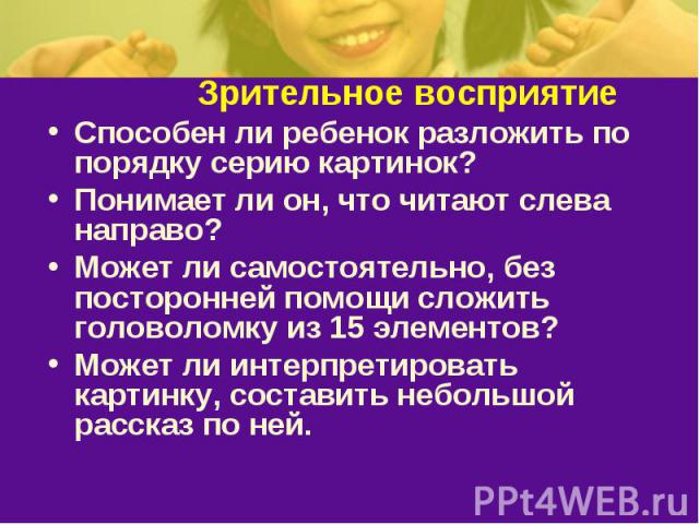 Зрительное восприятиеСпособен ли ребенок разложить по порядку серию картинок? Понимает ли он, что читают слева направо? Может ли самостоятельно, без посторонней помощи сложить головоломку из 15 элементов? Может ли интерпретировать картинку, составит…