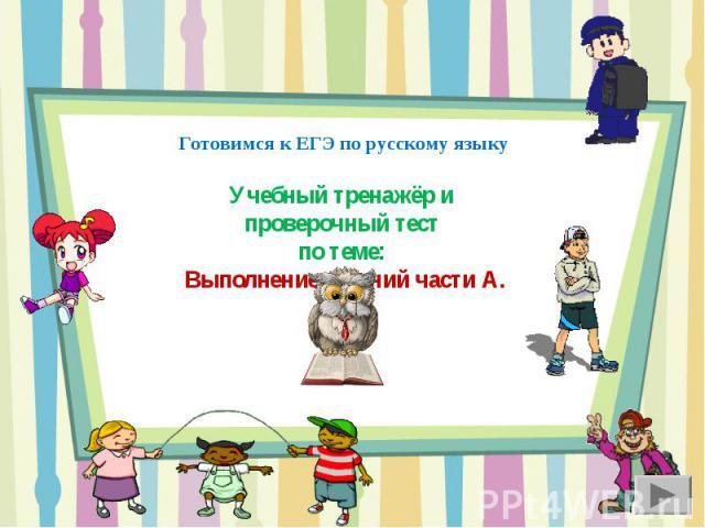 Готовимся к ЕГЭ по русскому языку Учебный тренажёр и проверочный тестпо теме: Выполнение заданий части А.