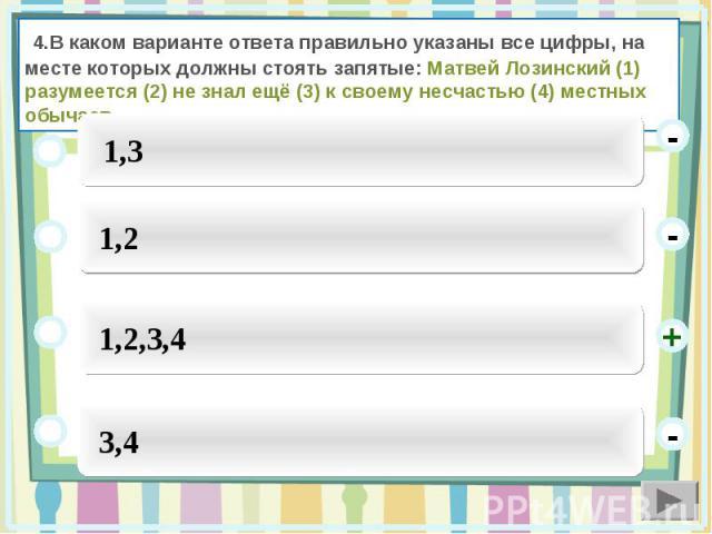 4.В каком варианте ответа правильно указаны все цифры, на месте которых должны стоять запятые: Матвей Лозинский (1) разумеется (2) не знал ещё (3) к своему несчастью (4) местных обычаев.