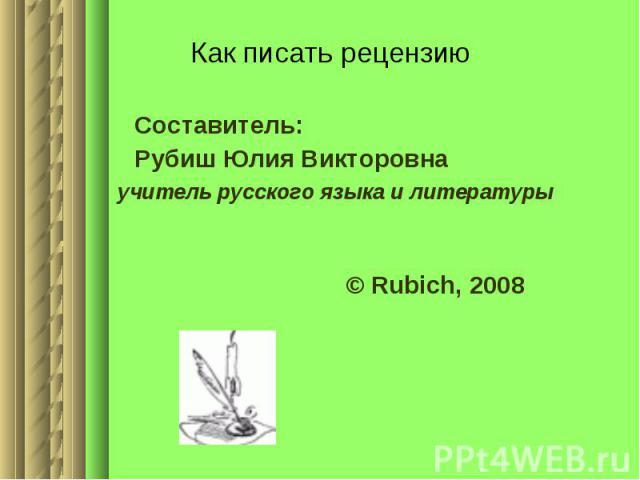 Как писать рецензию Составитель:Рубиш Юлия Викторовна учитель русского языка и литературы © Rubich, 2008